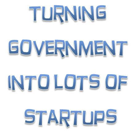 Should government turn everything it doesn't want to do into a startup?